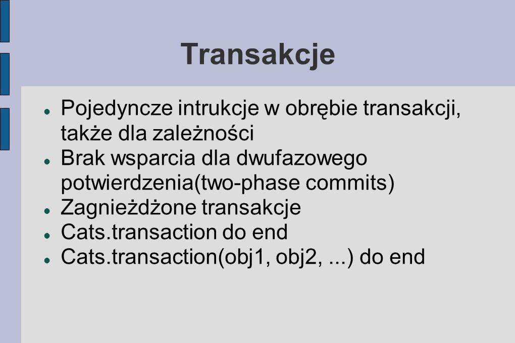 Transakcje Pojedyncze intrukcje w obrębie transakcji, także dla zależności Brak wsparcia dla dwufazowego potwierdzenia(two-phase commits) Zagnieżdżone transakcje Cats.transaction do end Cats.transaction(obj1, obj2,...) do end