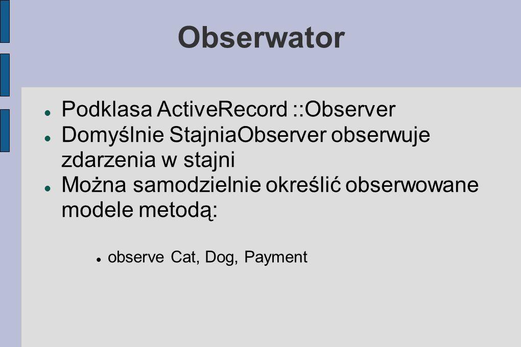 Obserwator Podklasa ActiveRecord ::Observer Domyślnie StajniaObserver obserwuje zdarzenia w stajni Można samodzielnie określić obserwowane modele metodą: observe Cat, Dog, Payment