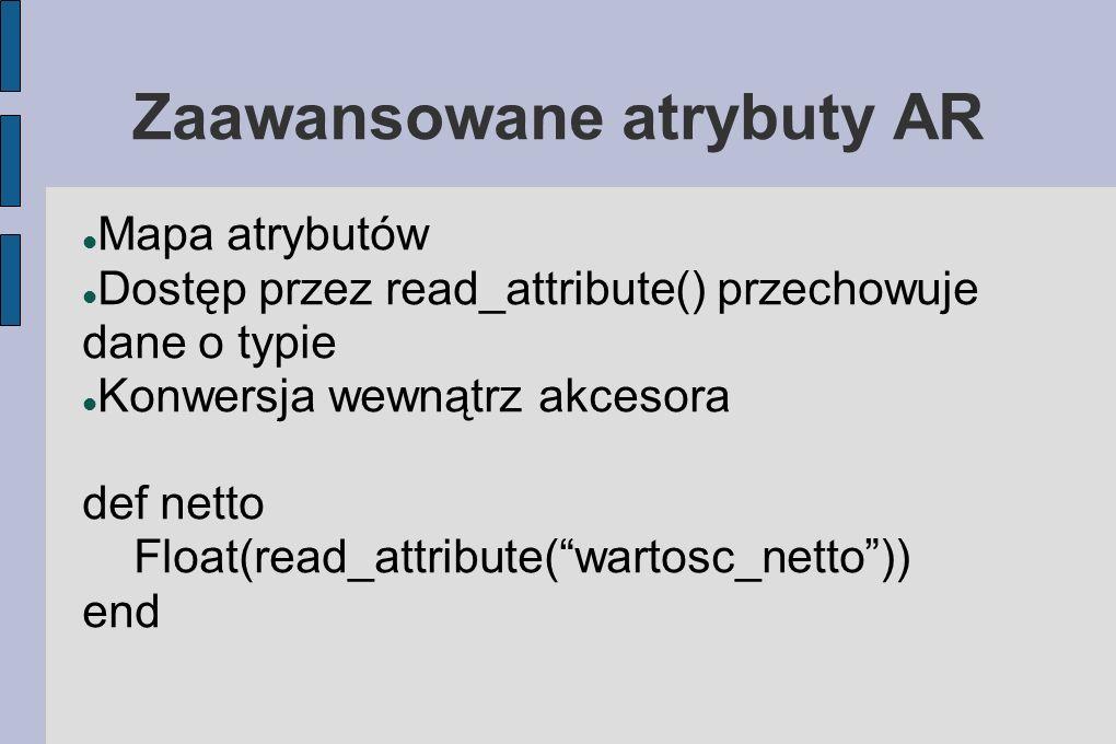 Zaawansowane atrybuty AR Mapa atrybutów Dostęp przez read_attribute() przechowuje dane o typie Konwersja wewnątrz akcesora def netto Float(read_attribute(wartosc_netto)) end