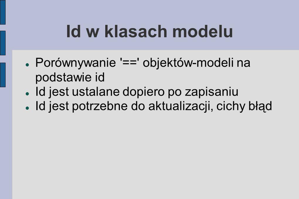 Id w klasach modelu Porównywanie == objektów-modeli na podstawie id Id jest ustalane dopiero po zapisaniu Id jest potrzebne do aktualizacji, cichy błąd