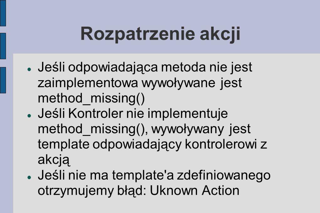 Rozpatrzenie akcji Jeśli odpowiadająca metoda nie jest zaimplementowa wywoływane jest method_missing() Jeśli Kontroler nie implementuje method_missing(), wywoływany jest template odpowiadający kontrolerowi z akcją Jeśli nie ma template a zdefiniowanego otrzymujemy błąd: Uknown Action