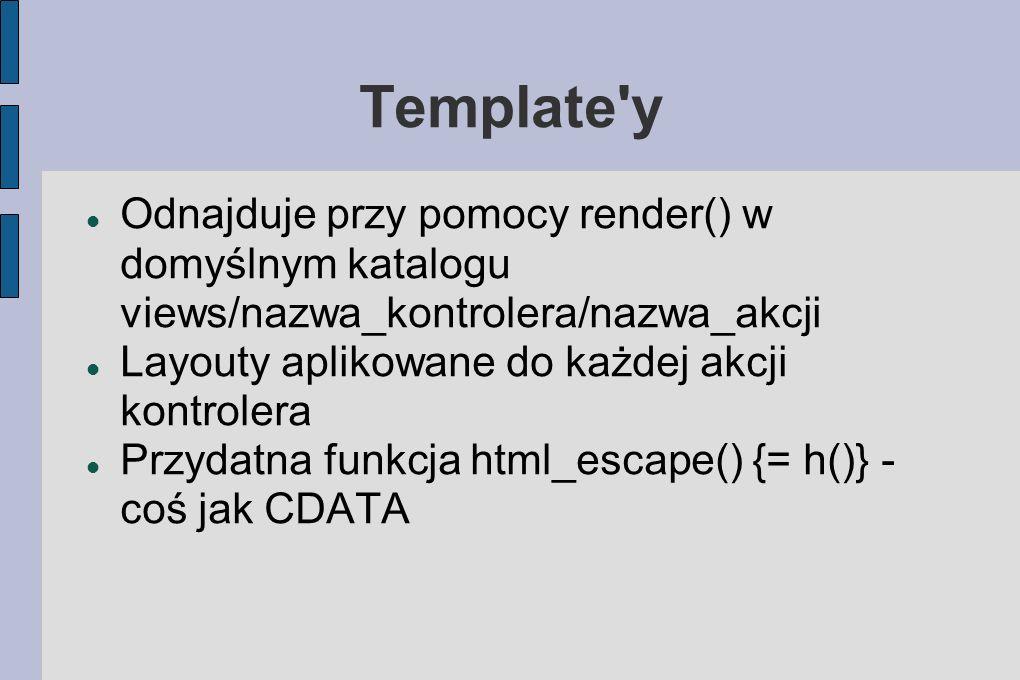 Template y Odnajduje przy pomocy render() w domyślnym katalogu views/nazwa_kontrolera/nazwa_akcji Layouty aplikowane do każdej akcji kontrolera Przydatna funkcja html_escape() {= h()} - coś jak CDATA