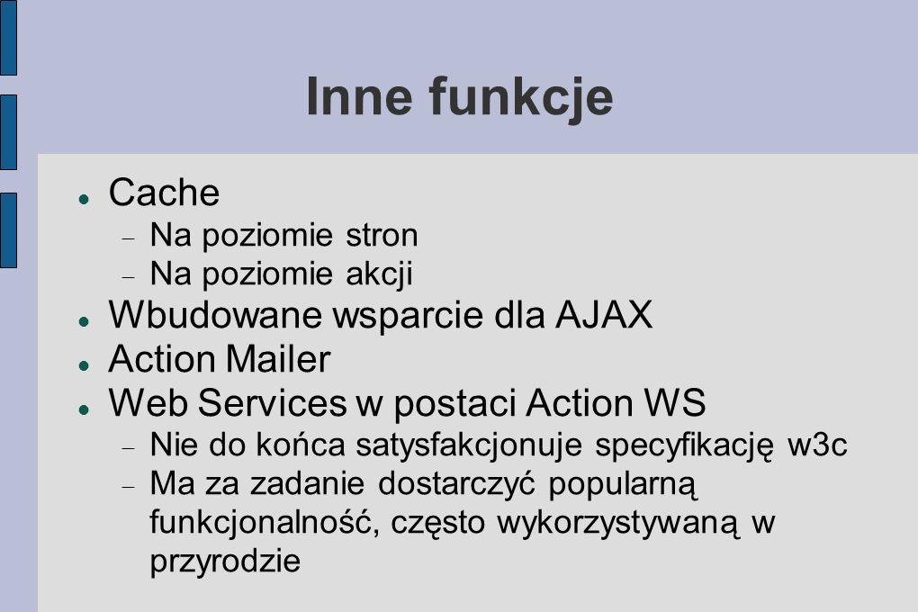 Inne funkcje Cache Na poziomie stron Na poziomie akcji Wbudowane wsparcie dla AJAX Action Mailer Web Services w postaci Action WS Nie do końca satysfakcjonuje specyfikację w3c Ma za zadanie dostarczyć popularną funkcjonalność, często wykorzystywaną w przyrodzie