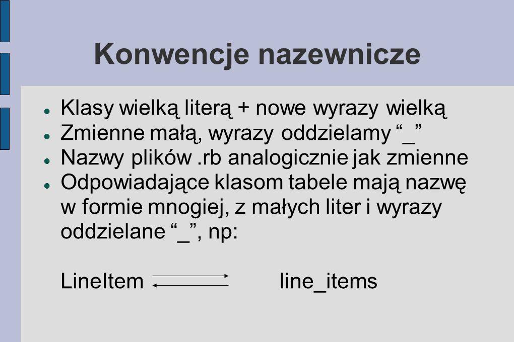 Konwencje nazewnicze Klasy wielką literą + nowe wyrazy wielką Zmienne małą, wyrazy oddzielamy _ Nazwy plików.rb analogicznie jak zmienne Odpowiadające klasom tabele mają nazwę w formie mnogiej, z małych liter i wyrazy oddzielane _, np: LineItem line_items