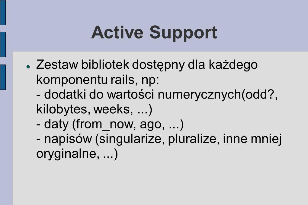 Active Support Zestaw bibliotek dostępny dla każdego komponentu rails, np: - dodatki do wartości numerycznych(odd , kilobytes, weeks,...) - daty (from_now, ago,...) - napisów (singularize, pluralize, inne mniej oryginalne,...)