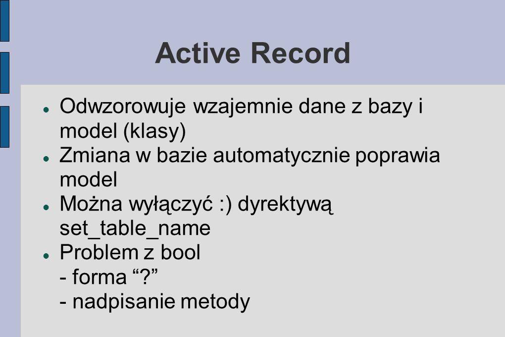 Active Record Odwzorowuje wzajemnie dane z bazy i model (klasy) Zmiana w bazie automatycznie poprawia model Można wyłączyć :) dyrektywą set_table_name Problem z bool - forma .