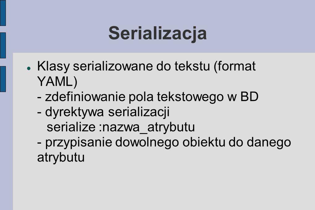 Serializacja Klasy serializowane do tekstu (format YAML) - zdefiniowanie pola tekstowego w BD - dyrektywa serializacji serialize :nazwa_atrybutu - przypisanie dowolnego obiektu do danego atrybutu