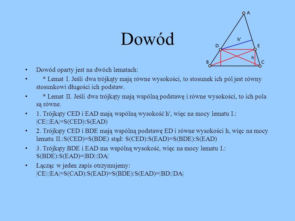Teza Jeżeli ramiona kąta przecięte są prostymi równoległymi, to odcinki wyznaczone przez te proste na jednym ramieniu kąta, są proporcjonalne do odpowiednich odcinków na drugim ramieniu kąta Dla poniższych rysunków zachodzi: |AD|:|AE| = |DB|:|EC| = |AB|:|AC| lub po przekształceniu |AE|:|EC| =|AD|:|DB| oraz |AE|:|AC| = |AD|:|AB| a tekże |AC|:|EC| = |AB|:|DB|
