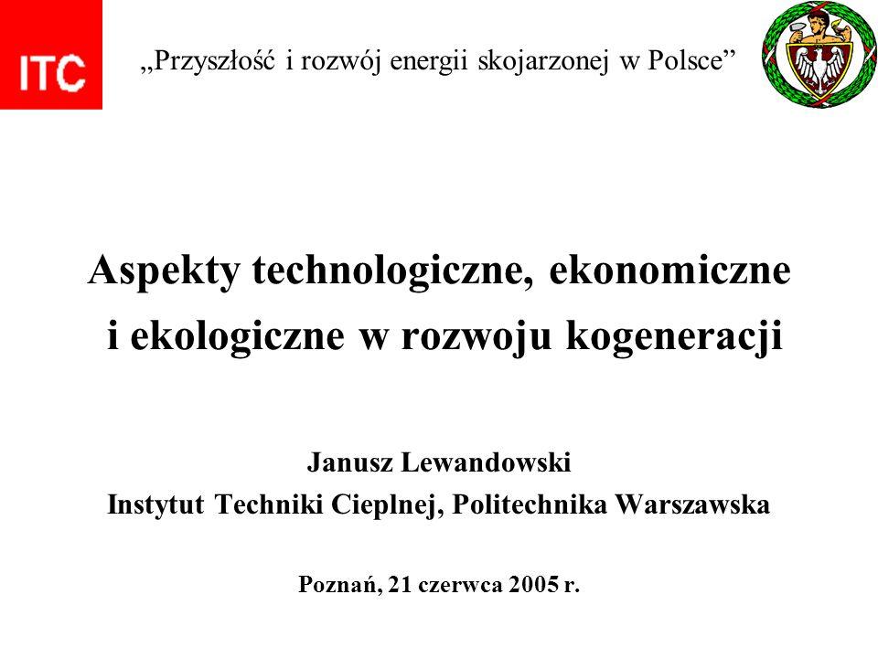 Aspekty technologiczne, ekonomiczne i ekologiczne w rozwoju kogeneracji Janusz Lewandowski Instytut Techniki Cieplnej, Politechnika Warszawska Poznań,