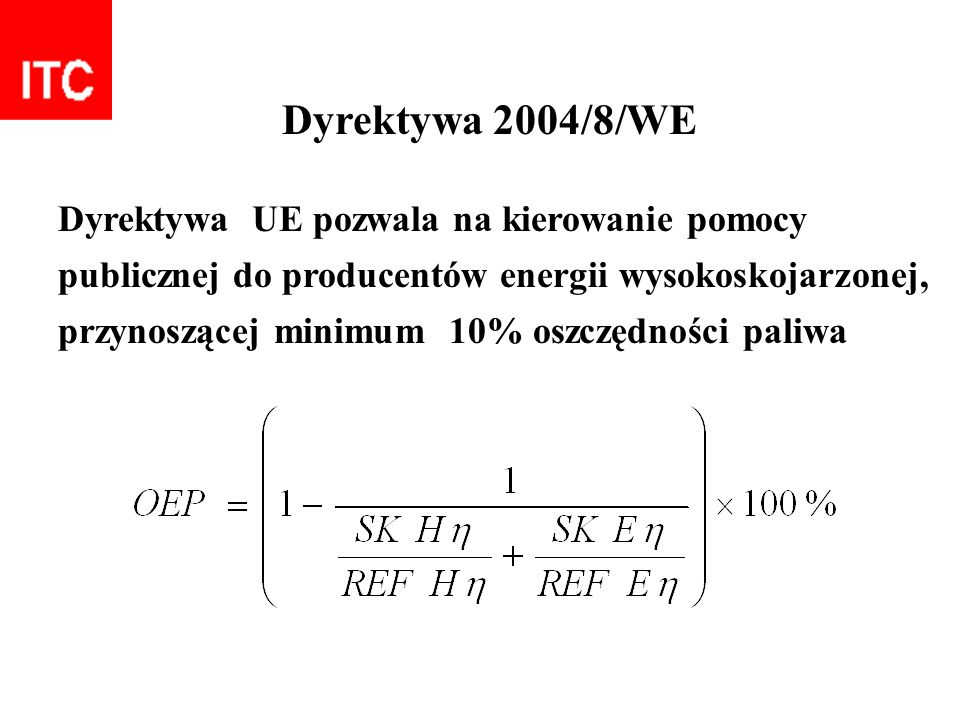 Dyrektywa 2004/8/WE Dyrektywa UE pozwala na kierowanie pomocy publicznej do producentów energii wysokoskojarzonej, przynoszącej minimum 10% oszczędnoś