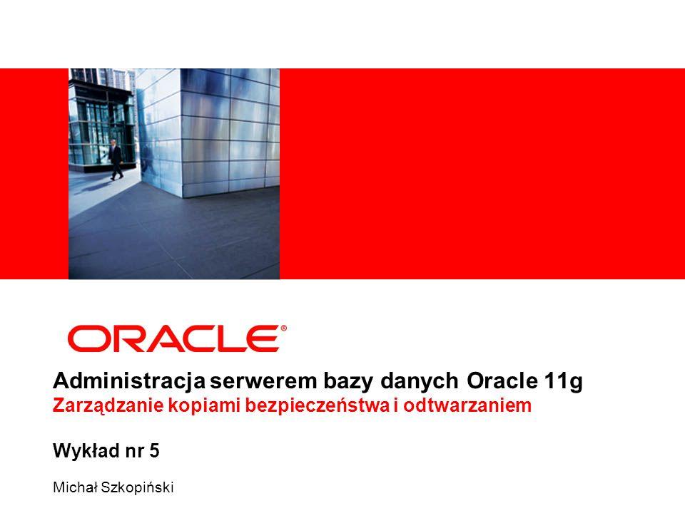 Administracja serwerem bazy danych Oracle 11g Zarządzanie kopiami bezpieczeństwa i odtwarzaniem Wykład nr 5 Michał Szkopiński