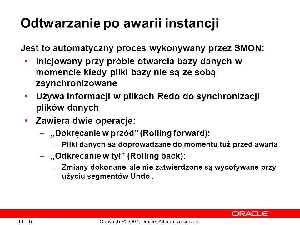 Copyright © 2007, Oracle. All rights reserved. 14 - 15 Odtwarzanie po awarii instancji Jest to automatyczny proces wykonywany przez SMON: Inicjowany p
