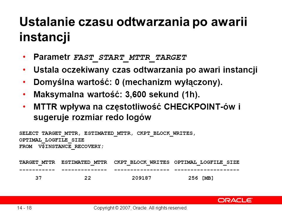Copyright © 2007, Oracle. All rights reserved. 14 - 18 Ustalanie czasu odtwarzania po awarii instancji Parametr FAST_START_MTTR_TARGET Ustala oczekiwa