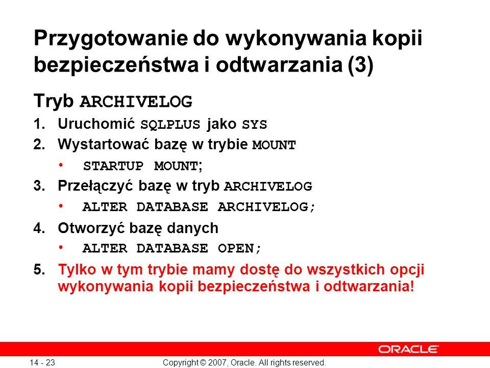 Copyright © 2007, Oracle. All rights reserved. 14 - 23 Przygotowanie do wykonywania kopii bezpieczeństwa i odtwarzania (3) Tryb ARCHIVELOG 1.Uruchomić