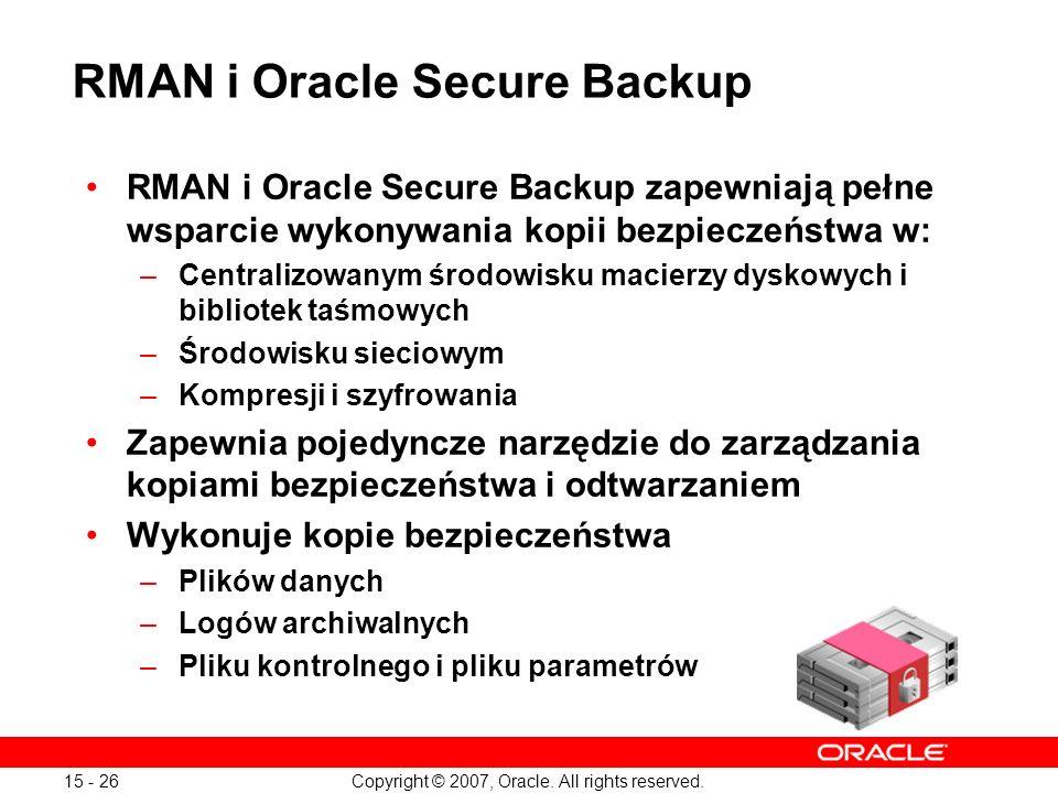 Copyright © 2007, Oracle. All rights reserved. 15 - 26 RMAN i Oracle Secure Backup RMAN i Oracle Secure Backup zapewniają pełne wsparcie wykonywania k