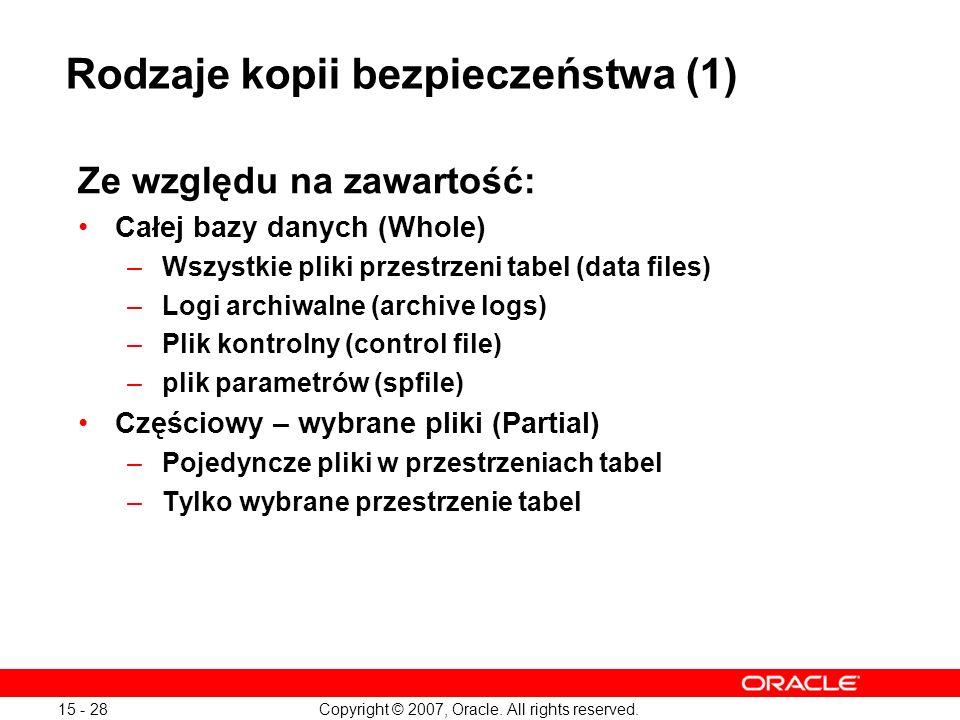 Copyright © 2007, Oracle. All rights reserved. 15 - 28 Rodzaje kopii bezpieczeństwa (1) Ze względu na zawartość: Całej bazy danych (Whole) –Wszystkie
