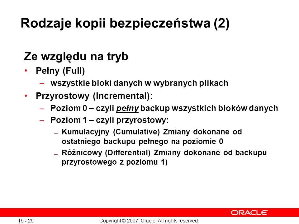 Copyright © 2007, Oracle. All rights reserved. 15 - 29 Ze względu na tryb Pełny (Full) –wszystkie bloki danych w wybranych plikach Przyrostowy (Increm