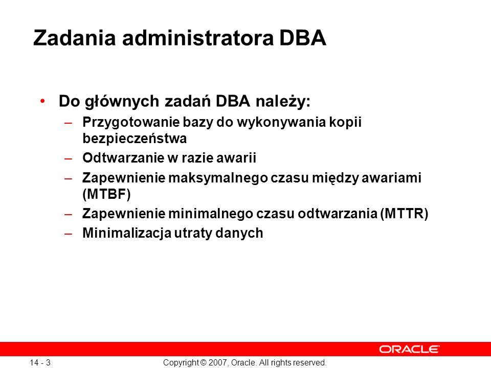 Copyright © 2007, Oracle. All rights reserved. 14 - 3 Zadania administratora DBA Do głównych zadań DBA należy: –Przygotowanie bazy do wykonywania kopi