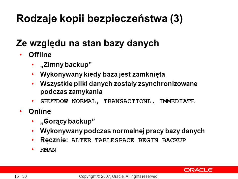 Copyright © 2007, Oracle. All rights reserved. 15 - 30 Ze względu na stan bazy danych Offline Zimny backup Wykonywany kiedy baza jest zamknięta Wszyst