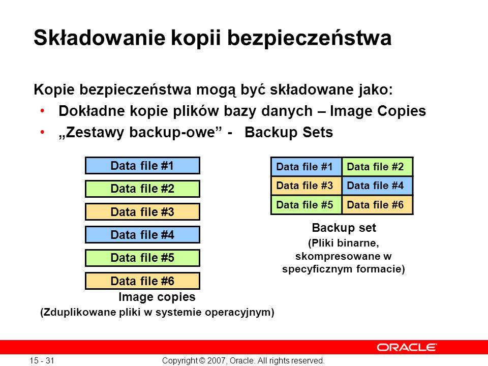 Copyright © 2007, Oracle. All rights reserved. 15 - 31 Składowanie kopii bezpieczeństwa Kopie bezpieczeństwa mogą być składowane jako: Dokładne kopie