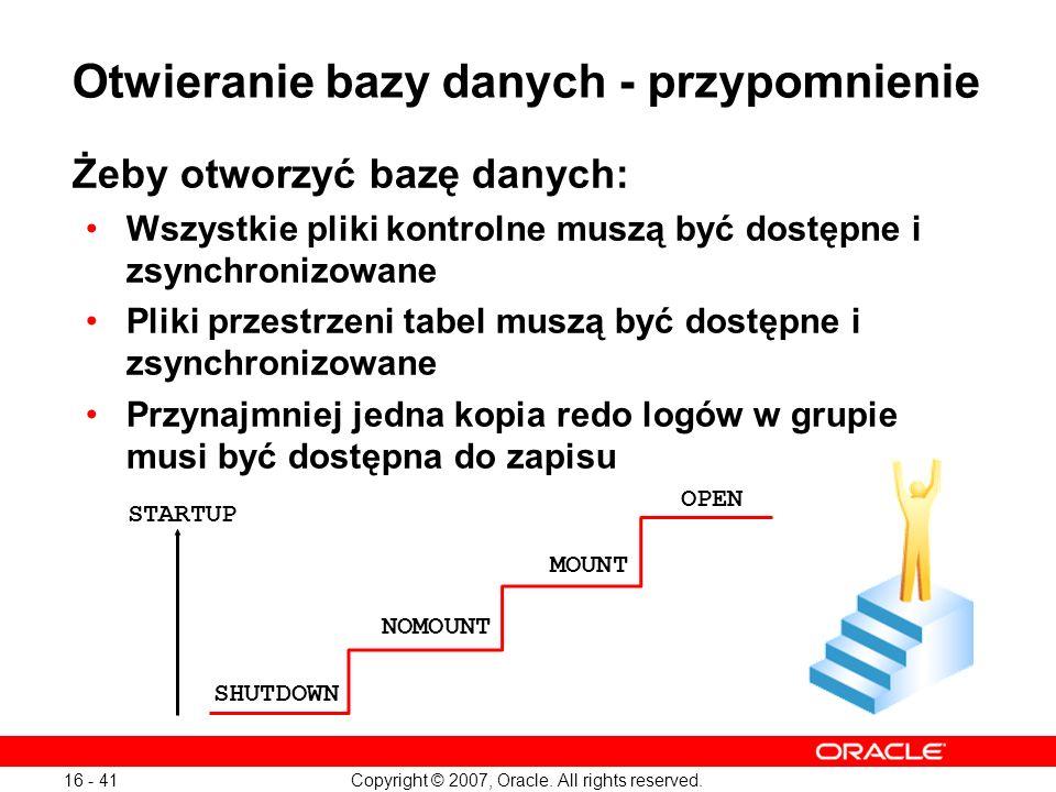 Copyright © 2007, Oracle. All rights reserved. 16 - 41 Otwieranie bazy danych - przypomnienie Żeby otworzyć bazę danych: Wszystkie pliki kontrolne mus