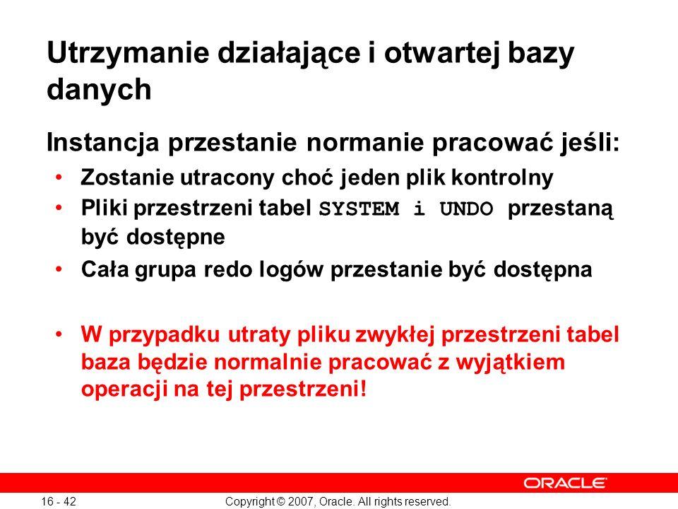 Copyright © 2007, Oracle. All rights reserved. 16 - 42 Utrzymanie działające i otwartej bazy danych Instancja przestanie normanie pracować jeśli: Zost