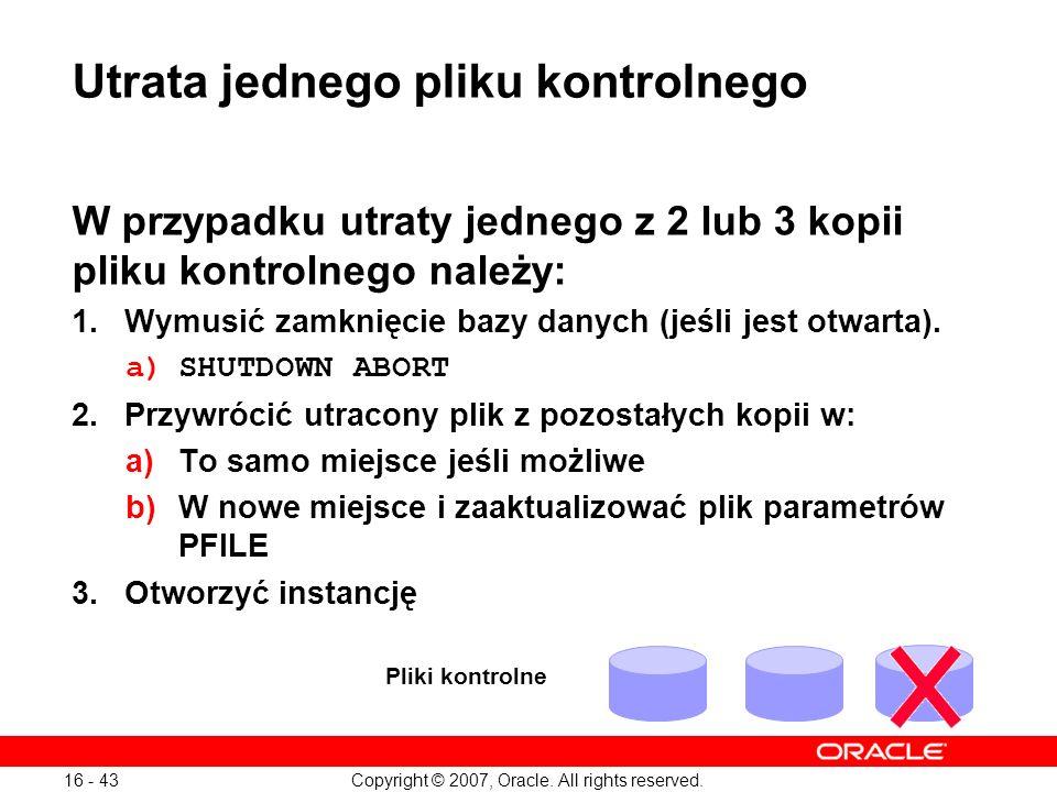Copyright © 2007, Oracle. All rights reserved. 16 - 43 Utrata jednego pliku kontrolnego W przypadku utraty jednego z 2 lub 3 kopii pliku kontrolnego n