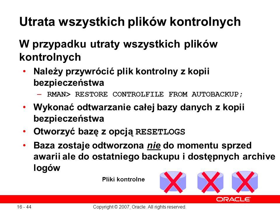 Copyright © 2007, Oracle. All rights reserved. 16 - 44 W przypadku utraty wszystkich plików kontrolnych Należy przywrócić plik kontrolny z kopii bezpi