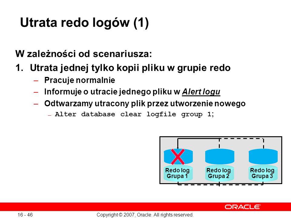 Copyright © 2007, Oracle. All rights reserved. 16 - 46 Utrata redo logów (1) W zależności od scenariusza: 1.Utrata jednej tylko kopii pliku w grupie r