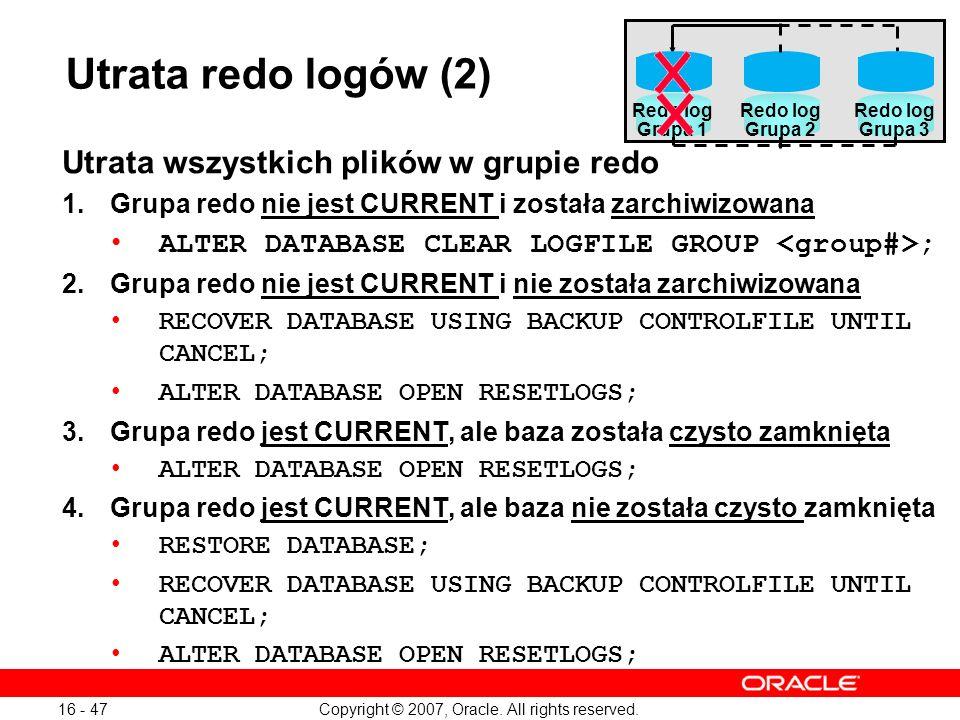Copyright © 2007, Oracle. All rights reserved. 16 - 47 Utrata wszystkich plików w grupie redo 1.Grupa redo nie jest CURRENT i została zarchiwizowana A