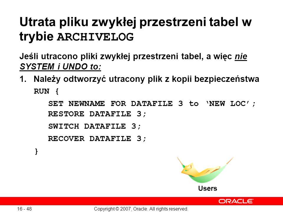 Copyright © 2007, Oracle. All rights reserved. 16 - 48 Utrata pliku zwykłej przestrzeni tabel w trybie ARCHIVELOG Jeśli utracono pliki zwykłej przestr