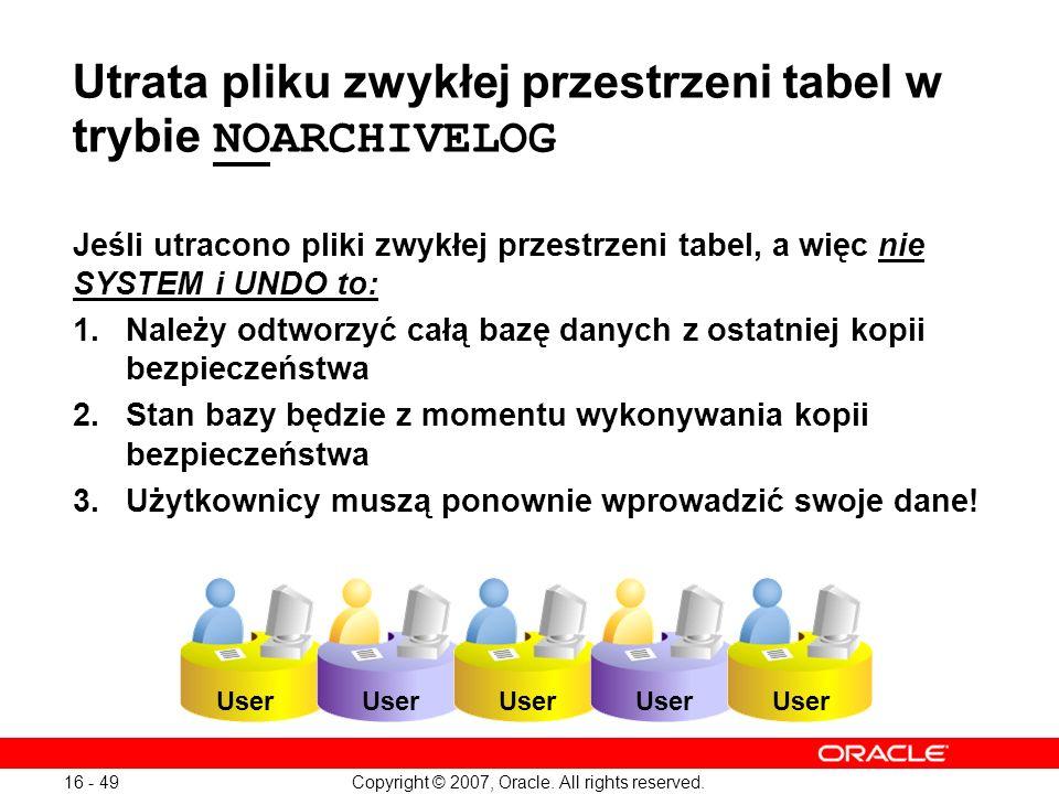 Copyright © 2007, Oracle. All rights reserved. 16 - 49 Utrata pliku zwykłej przestrzeni tabel w trybie NOARCHIVELOG Jeśli utracono pliki zwykłej przes