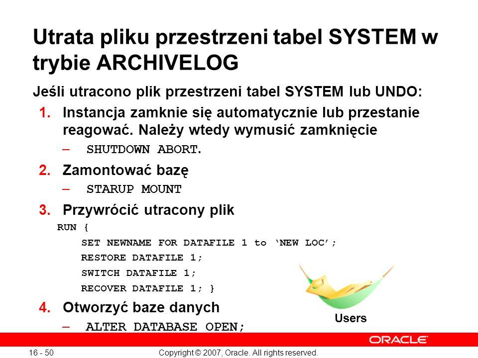 Copyright © 2007, Oracle. All rights reserved. 16 - 50 Utrata pliku przestrzeni tabel SYSTEM w trybie ARCHIVELOG Jeśli utracono plik przestrzeni tabel