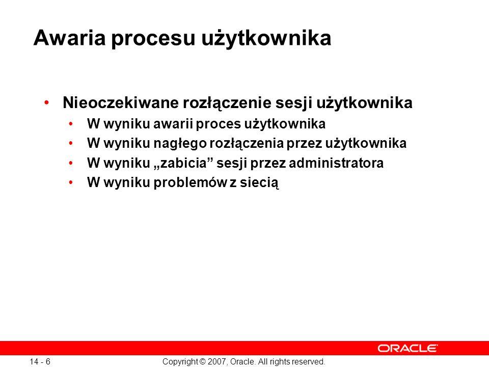 Copyright © 2007, Oracle. All rights reserved. 14 - 6 Awaria procesu użytkownika Nieoczekiwane rozłączenie sesji użytkownika W wyniku awarii proces uż