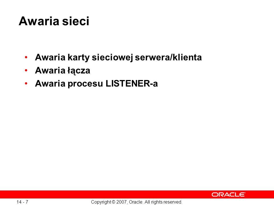 Copyright © 2007, Oracle. All rights reserved. 14 - 7 Awaria sieci Awaria karty sieciowej serwera/klienta Awaria łącza Awaria procesu LISTENER-a