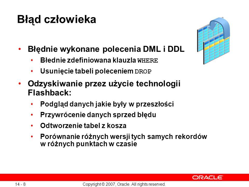 Copyright © 2007, Oracle. All rights reserved. 14 - 8 Błąd człowieka Błędnie wykonane polecenia DML i DDL Błednie zdefiniowana klauzla WHERE Usunięcie