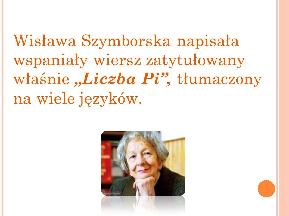 Wisława Szymborska napisała wspaniały wiersz zatytułowany właśnie Liczba Pi, tłumaczony na wiele języków.