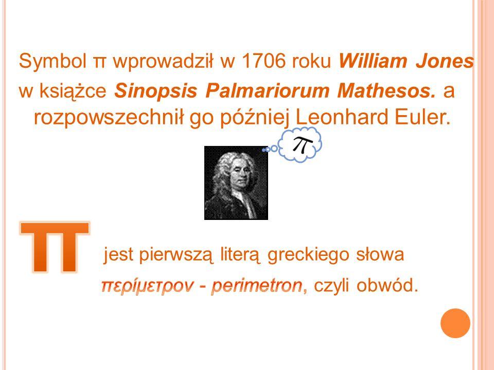 Symbol π wprowadził w 1706 roku William Jones w książce Sinopsis Palmariorum Mathesos. a rozpowszechnił go później Leonhard Euler. jest pierwszą liter