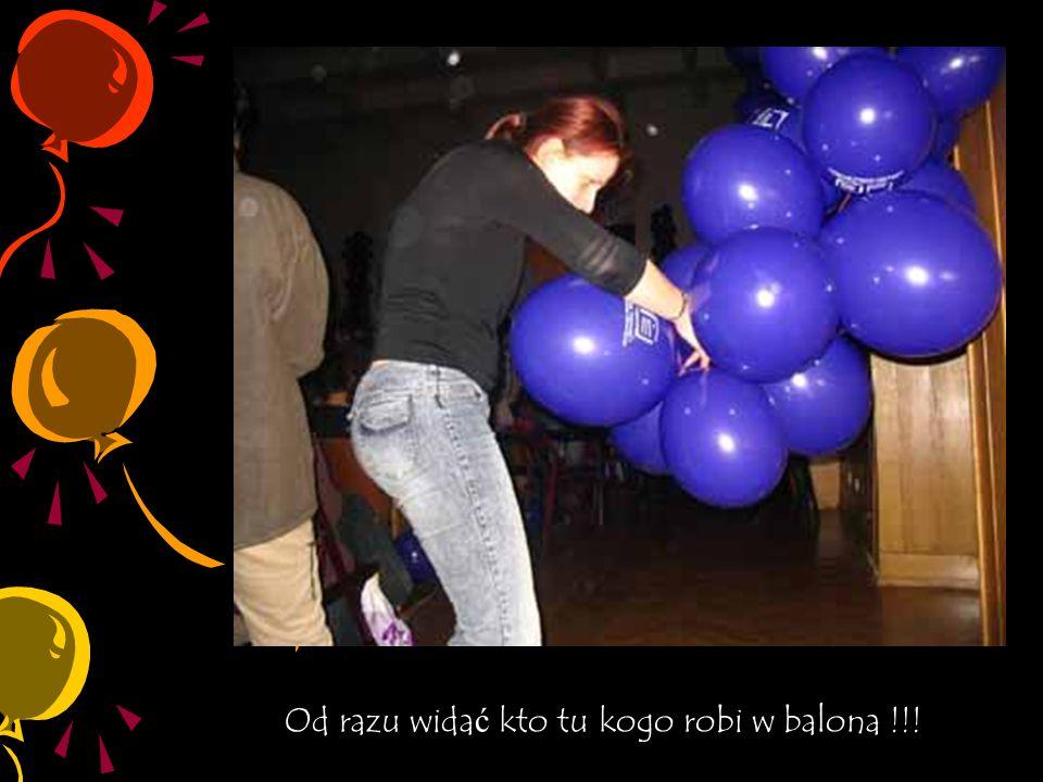 Od razu widać kto tu kogo robi w balona !!!