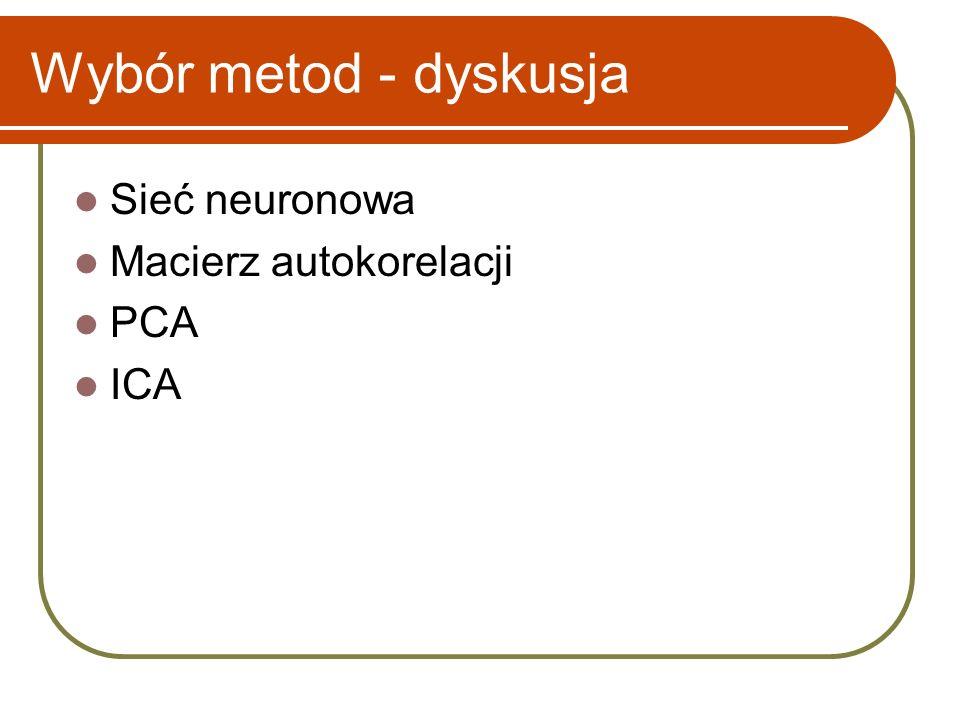 Wybór metod - dyskusja Sieć neuronowa Macierz autokorelacji PCA ICA