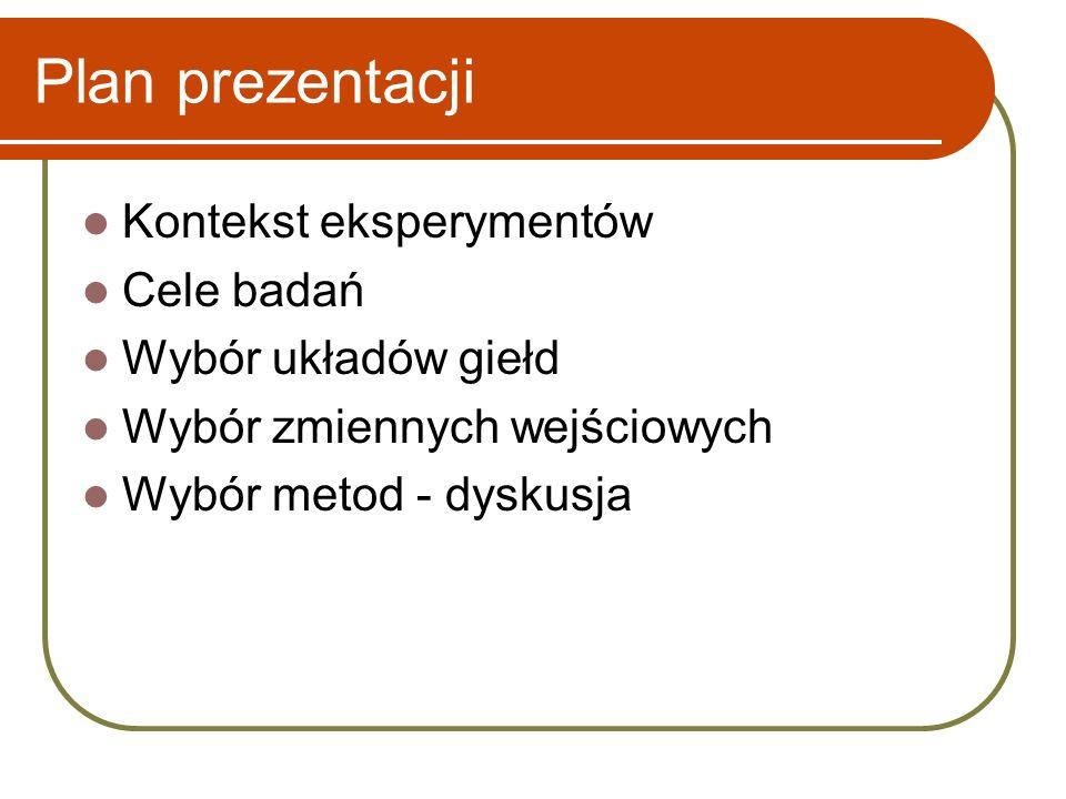 Plan prezentacji Kontekst eksperymentów Cele badań Wybór układów giełd Wybór zmiennych wejściowych Wybór metod - dyskusja