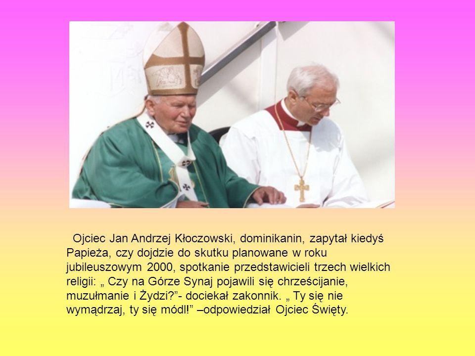 Ojciec Jan Andrzej Kłoczowski, dominikanin, zapytał kiedyś Papieża, czy dojdzie do skutku planowane w roku jubileuszowym 2000, spotkanie przedstawicie