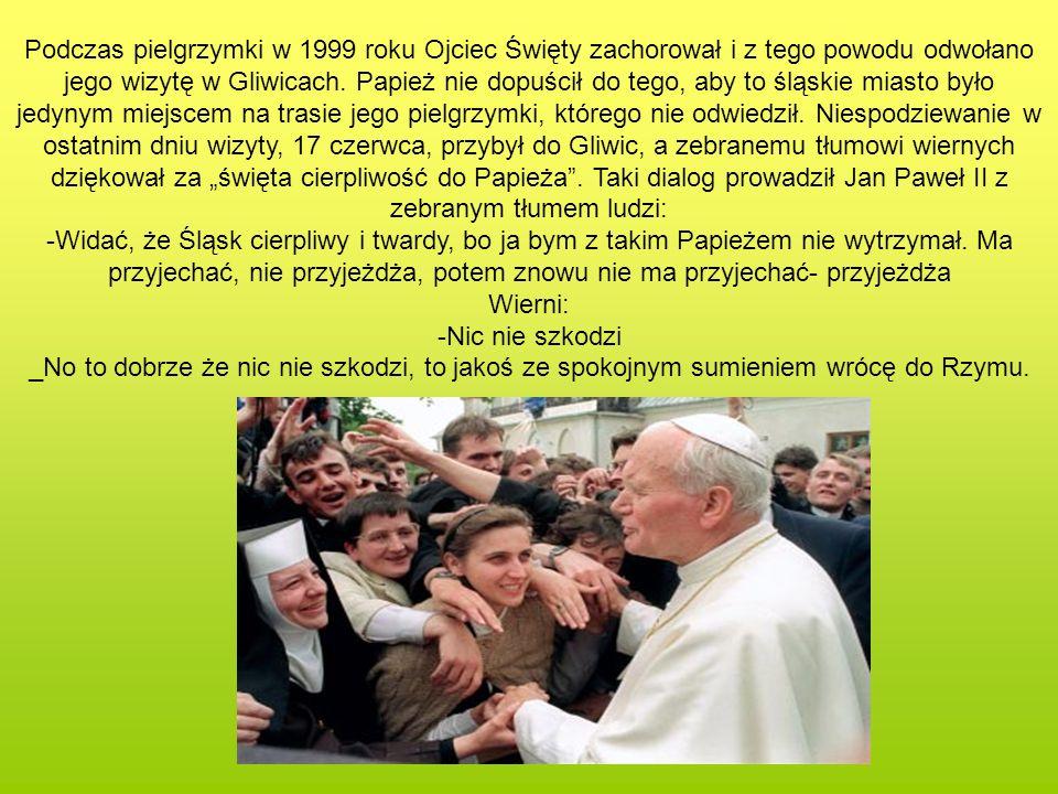 Podczas pielgrzymki w 1999 roku Ojciec Święty zachorował i z tego powodu odwołano jego wizytę w Gliwicach. Papież nie dopuścił do tego, aby to śląskie