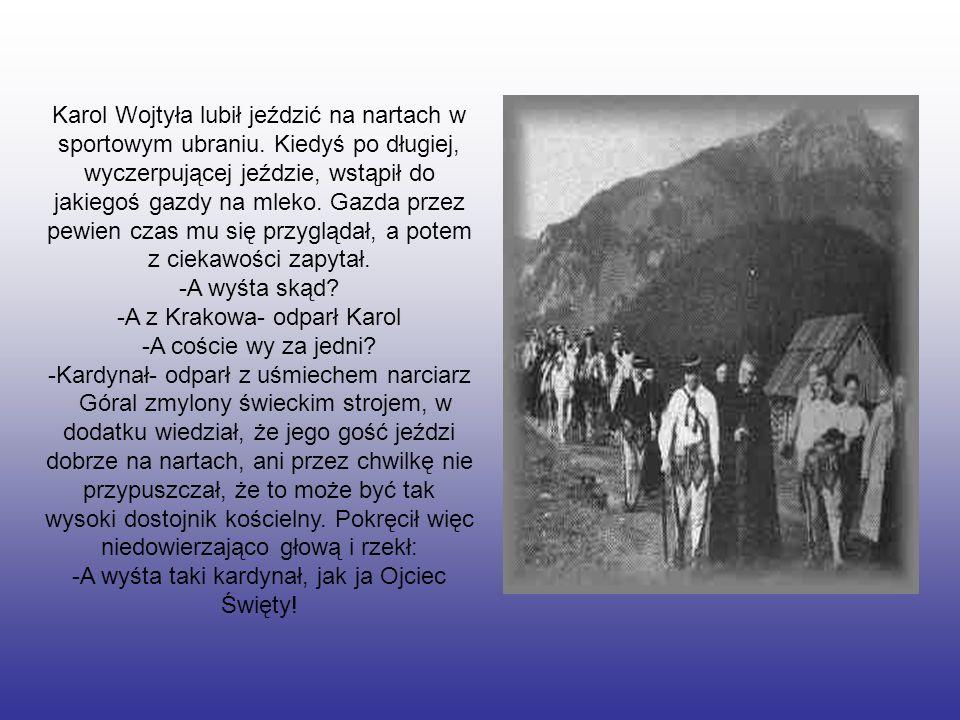 Karol Wojtyła lubił jeździć na nartach w sportowym ubraniu. Kiedyś po długiej, wyczerpującej jeździe, wstąpił do jakiegoś gazdy na mleko. Gazda przez