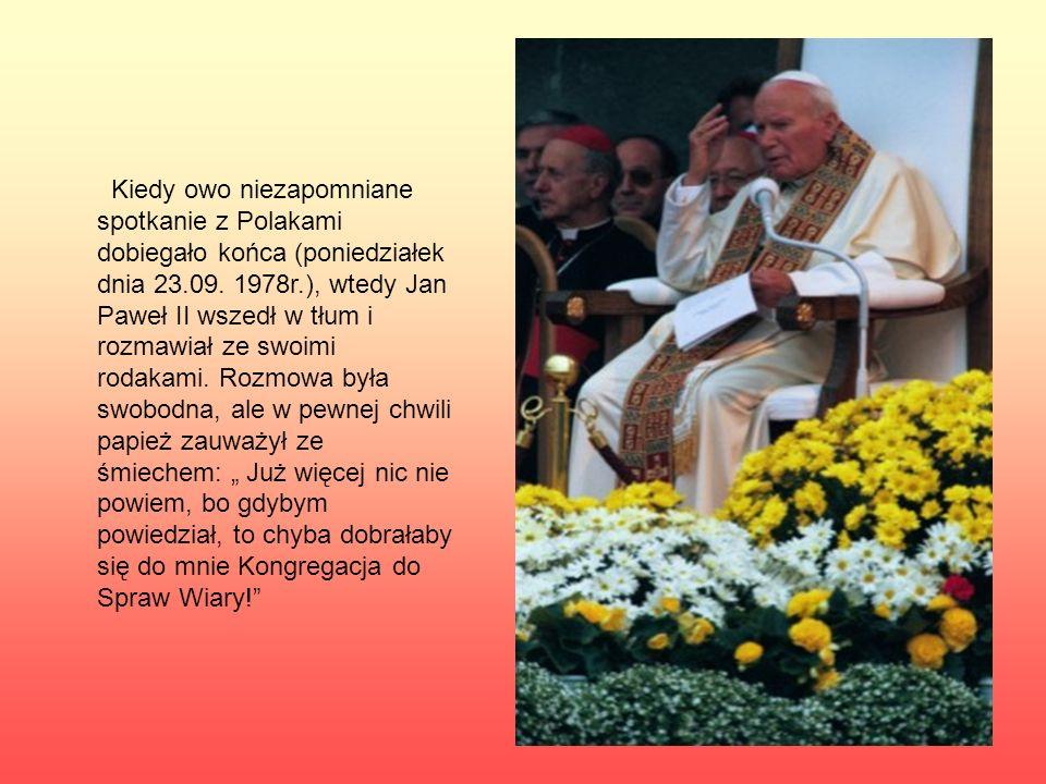 Kiedy owo niezapomniane spotkanie z Polakami dobiegało końca (poniedziałek dnia 23.09. 1978r.), wtedy Jan Paweł II wszedł w tłum i rozmawiał ze swoimi