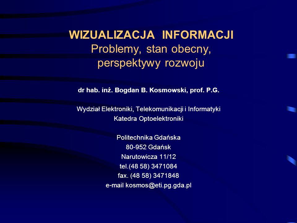 WIZUALIZACJA INFORMACJI Problemy, stan obecny, perspektywy rozwoju dr hab. inż. Bogdan B. Kosmowski, prof. P.G. Wydział Elektroniki, Telekomunikacji i