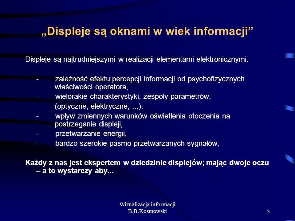 Wizualizacja informacji B.B.Kosmowski3 Displeje są oknami w wiek informacji Displeje są najtrudniejszymi w realizacji elementami elektronicznymi: - za