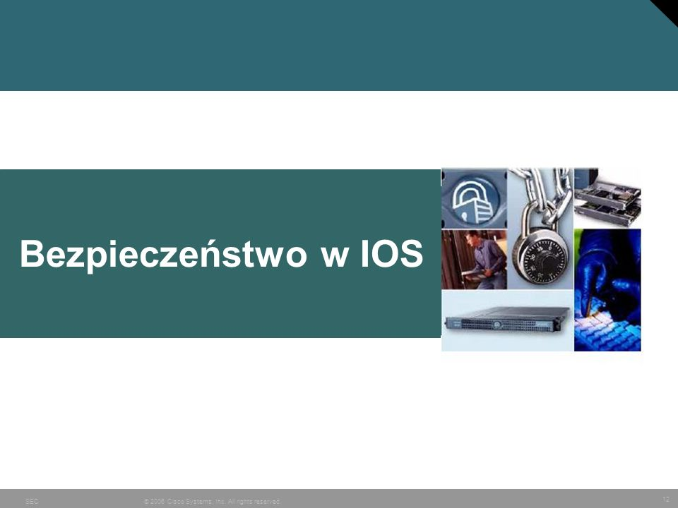 12 © 2006 Cisco Systems, Inc. All rights reserved.SEC Bezpieczeństwo w IOS