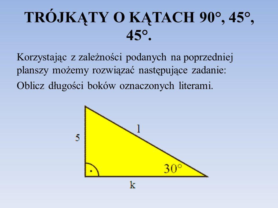 TRÓJKĄTY O KĄTACH 90°, 45°, 45°. Korzystając z zależności podanych na poprzedniej planszy możemy rozwiązać następujące zadanie: Oblicz długości boków