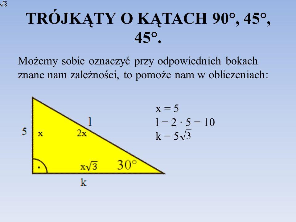 TRÓJKĄTY O KĄTACH 90°, 45°, 45°. Możemy sobie oznaczyć przy odpowiednich bokach znane nam zależności, to pomoże nam w obliczeniach: x = 5 l = 2 5 = 10